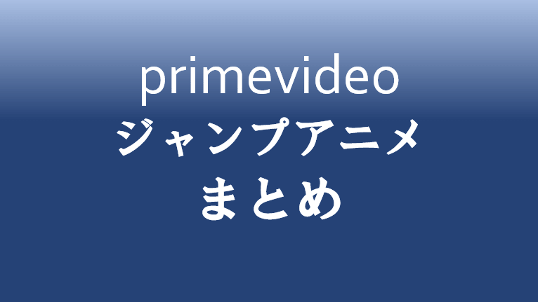 PrimeVideoで見れるジャンプアニメまとめ